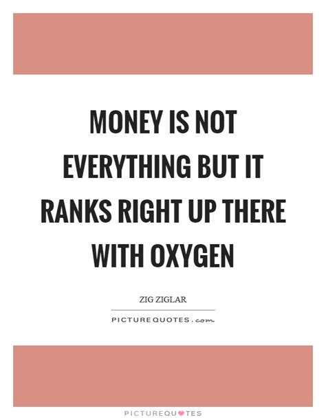 quot everything is not what money is not everything but it ranks right up there with