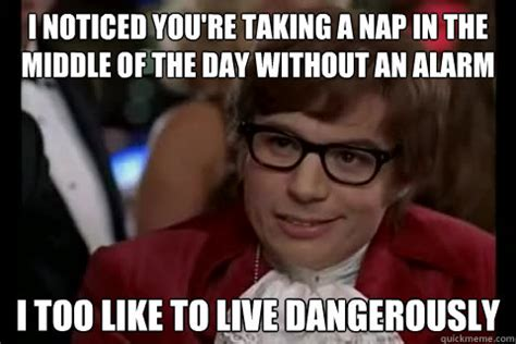 Nap Meme - i noticed you re taking a nap in the middle of the day