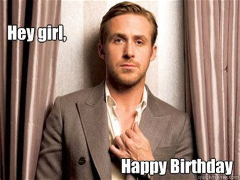 Happy Birthday Ryan Gosling Meme - hey girl happy birthday ryan gosling birthday ryan