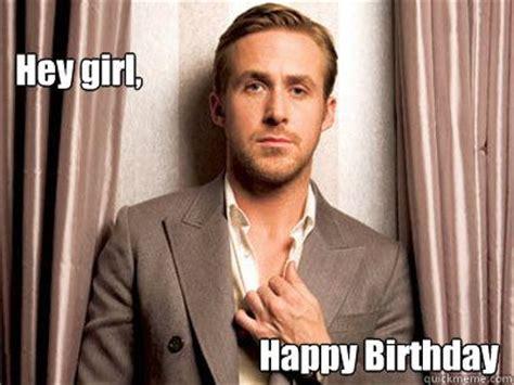 Happy Birthday Meme Ryan Gosling - hey girl happy birthday ryan gosling birthday ryan