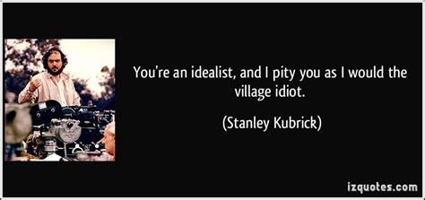 You Re An Idealist And I Pity You As I Would By Stanley | you re an idealist and i pity you as i would the village