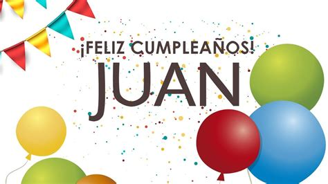imagenes feliz cumpleaños juan carlos cumplea 241 os feliz juan canciones de cumplea 241 os con nombres