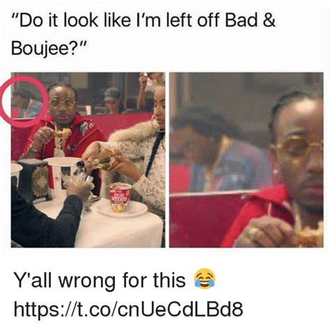 do it in a bed do it look like i m left bad boujee y all wrong for