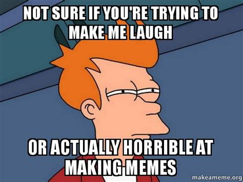 How To Make A Memes - not sure if you re trying to make me laugh or actually