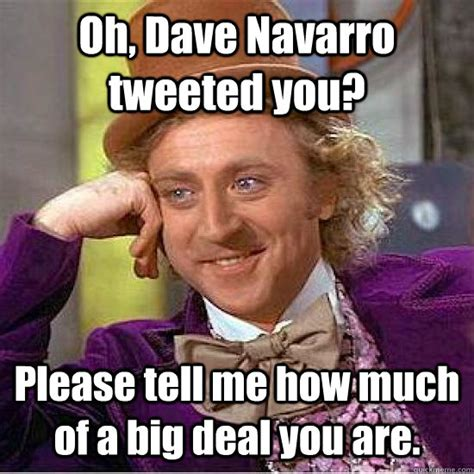 Dave Meme - oh dave navarro tweeted you please tell me how much of a