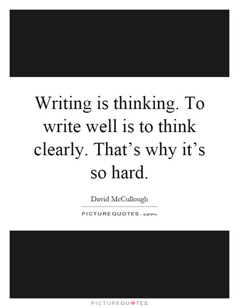 Why Is It So To Write An Essay by Writing Is Thinking To Write Well Is To Think Clearly That S Picture Quotes