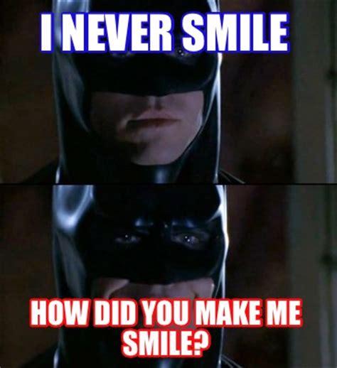 You Make Me Smile Meme - meme creator i never smile how did you make me smile