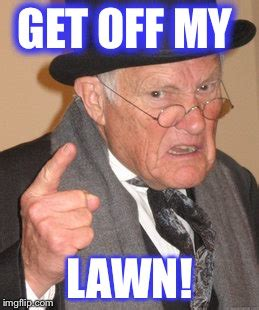 Get Off My Lawn Meme - back in my day meme imgflip