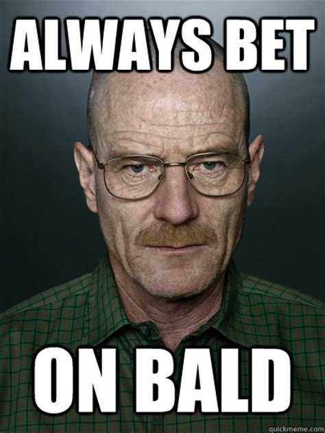 Shaved Head Meme - always bet on bald advice walter white quickmeme