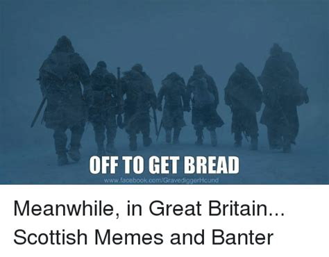 Meanwhile In Scotland Meme - off to get bread wwwfacebookcomgravediggerhound meanwhile
