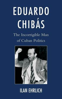 eduardo chibas the incorrigible of cuban politics