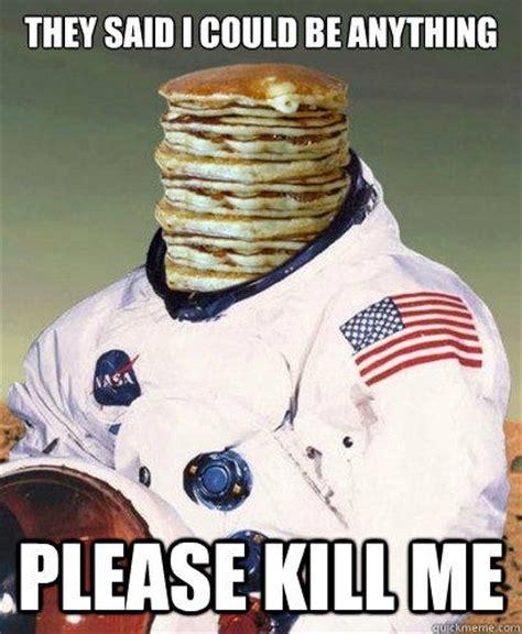 Pancake Meme - pancake astronaut kill me know your meme