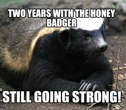 Honey Badger Meme Generator - meme creator two years with the honey badger still going