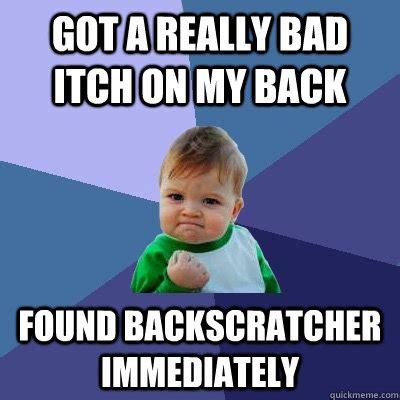 Bad Back Meme - got a really bad itch on my back found backscratcher
