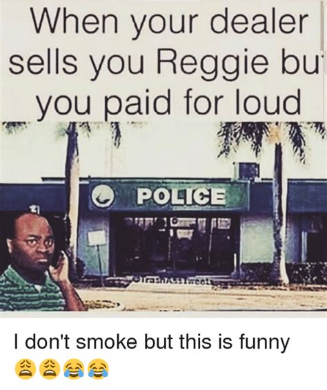 Bu Memes - when your dealer sells you reggie bu you paid for loud