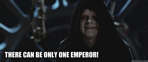 There Can Only Be One Meme - there can be only one emperor misc quickmeme