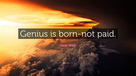 Essay On Genius Are Born Not Made by Oscar Wilde Quote Genius Is Born Not Paid 7 Wallpapers Quotefancy
