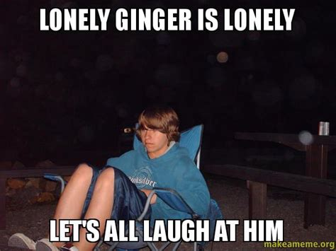 Lonely Meme - lonely ginger is lonely let s all laugh at him make a meme