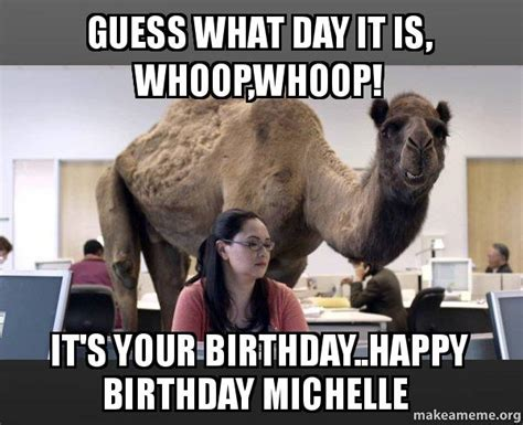 Camel Hump Day Meme - guess what day it is whoop whoop it s your birthday happy birthday michelle hump day camel