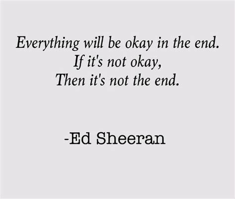 ed sheeran lyrics quotes ed sheeran s quotes everything will be okay in the end