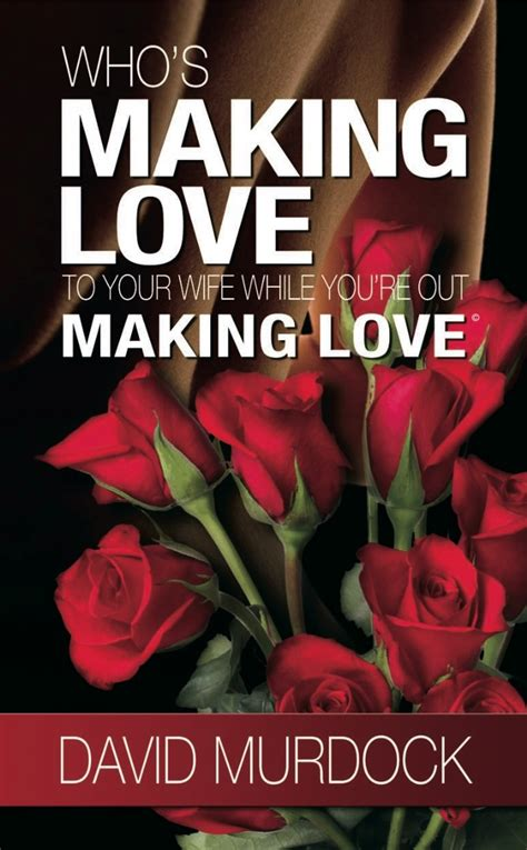 how to make love to your wife in bed who s making love to your wife while you re out making love ebook david murdock