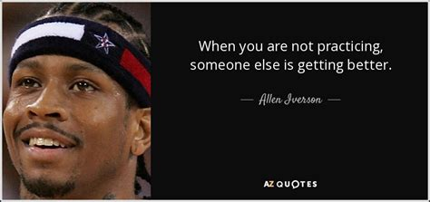 allen iverson quotes allen iverson quote when you are not practicing someone