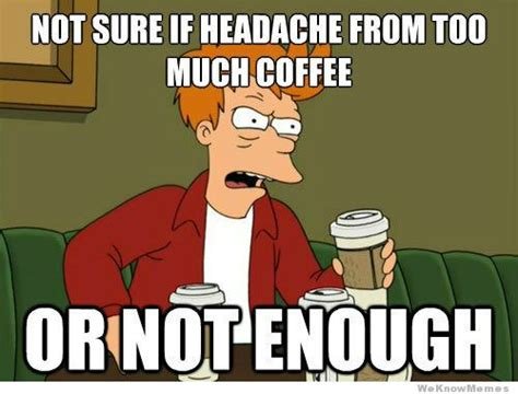 Too Much Coffee Meme - not sure if headache from too much coffee or weknowmemes
