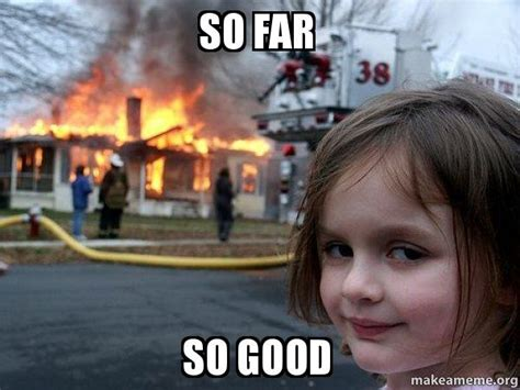 So Good Meme - so far so good disaster girl make a meme