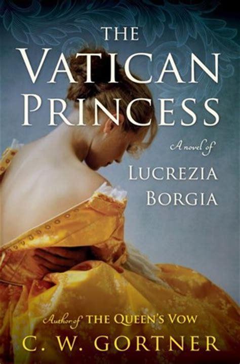 the vatican princess a novel of lucrezia borgia by c w