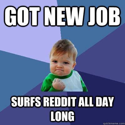 Employment Meme - got new job surfs reddit all day long success kid quickmeme