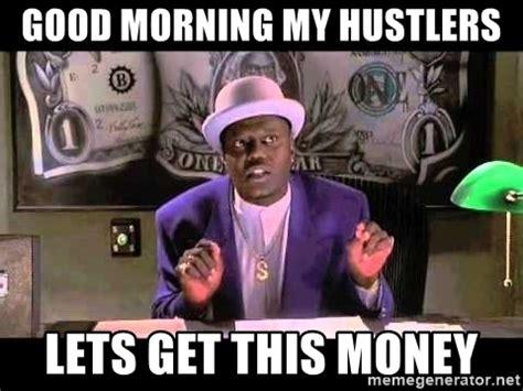 Get Money Meme - good morning my hustlers lets get this money bernie mac