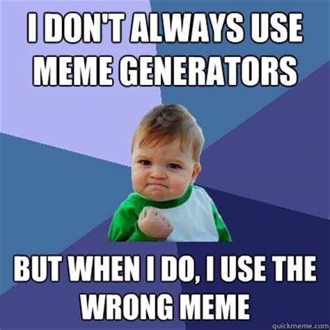 I Don T Always Meme - i don t always use meme generators but when i do i use