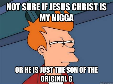 My Nigga Meme - not sure if jesus christ is my nigga or he is just the son