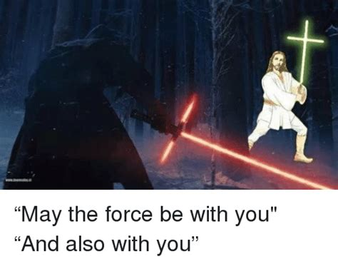 May The Force Be With You Meme - may the force be with you and also with you meme on me me