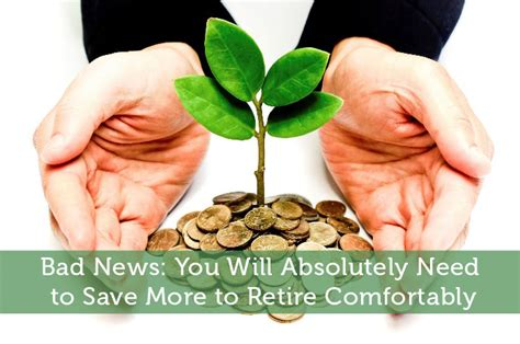 Money Needed To Retire Comfortably by Bad News You Will Absolutely Need To Save More To Retire