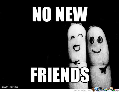 New Friend Meme - no new friends by mrhighlarious meme center