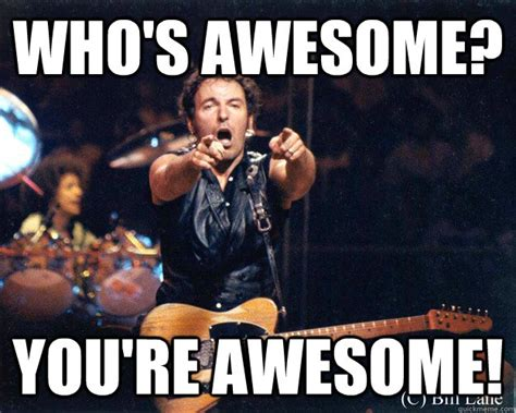 You Re Awesome Meme - who s awesome you re awesome bruce springsteen quickmeme