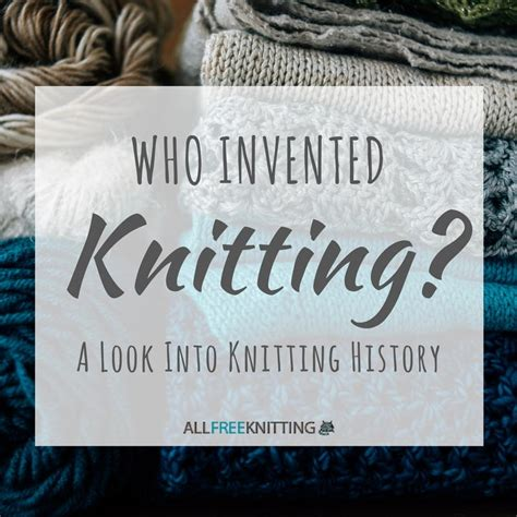 who invented knitting and crochet who invented knitting a look into knitting history