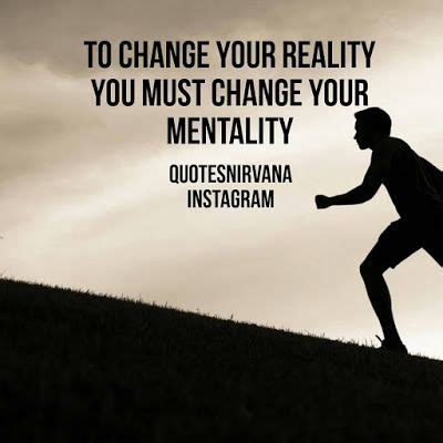to change your reality you must change your mentality