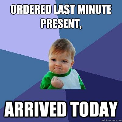 Last Minute Meme - ordered last minute present arrived today success kid