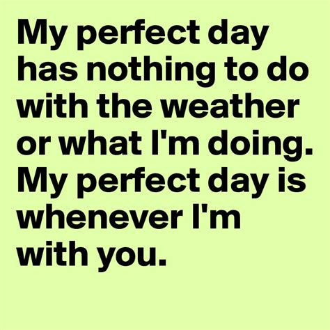 nothing to do with my perfect day has nothing to do with the weather or what i m doing my perfect day is whenever