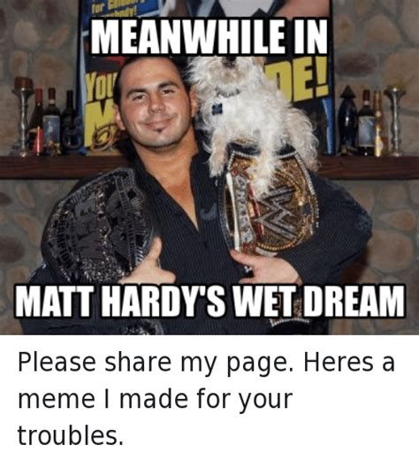 In Your Dreams Meme - meanwhile in matt hardy s wet dream please share my page