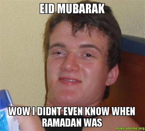 Eid Mubarak Meme - eid mubarak wow i didnt even know when ramadan was 10