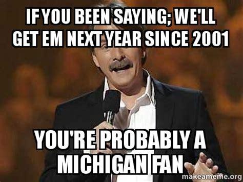 Michigan Fan Meme - if you been saying we ll get em next year since 2001 you
