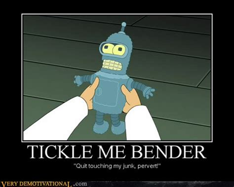 Tickled Memes - tickle me bender very demotivational demotivational