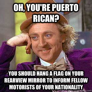 Puerto Rico Meme - oh you re puerto rican you should hang a flag on your
