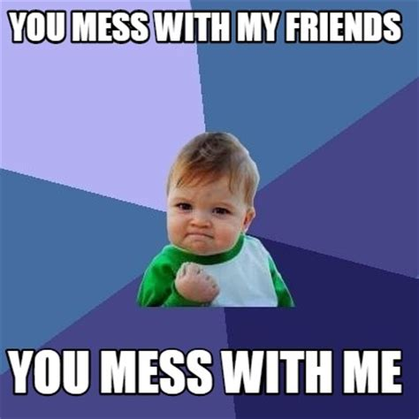 Mess Meme - meme creator you mess with my friends you mess with me