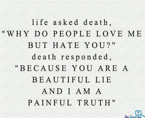 Life asked death quot why do people love me but hate you quot death responded quot because you are a