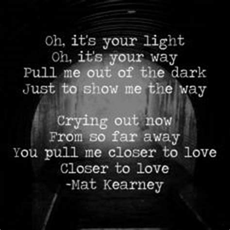 Mat Kearney Closer To Lyrics god you pull me closer to closer to by mat