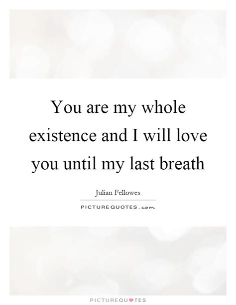you are my quotes you are my whole existence and i will you until my
